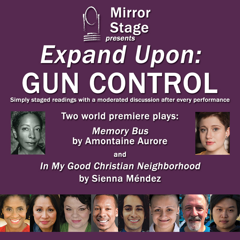 """Mirror Stage presents Expand Upon: GUN CONTROL Two world premiere plays"""" MEMORY BUS by Amontaine Aurore and IN MY GOOD CHRISTIAN NEIGHBORHOOD by Sienna Méndez"""
