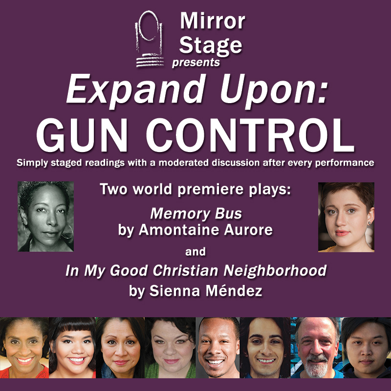 "Mirror Stage presents Expand Upon: GUN CONTROL Two world premiere plays"" MEMORY BUS by Amontaine Aurore and IN MY GOOD CHRISTIAN NEIGHBORHOOD by Sienna Méndez"